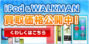 iPod・WALKMAN買取価格